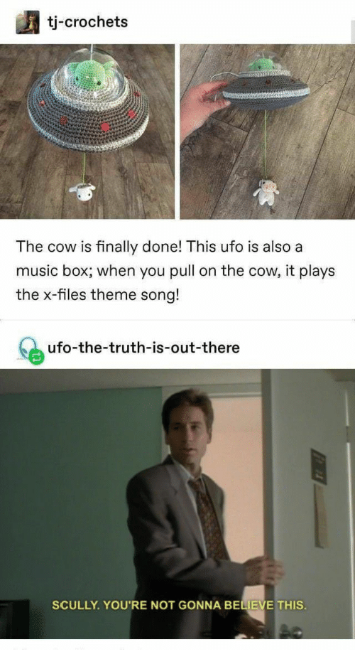 Music, The X-Files, and Truth: tj-crochets  The cow is finally done! This ufo is also a  music box; when you pull on the cow, it plays  the x-files theme song!  ufo-the-truth-is-out-there  SCULLY YOU'RE NOT GONNA BELIEVE THIS