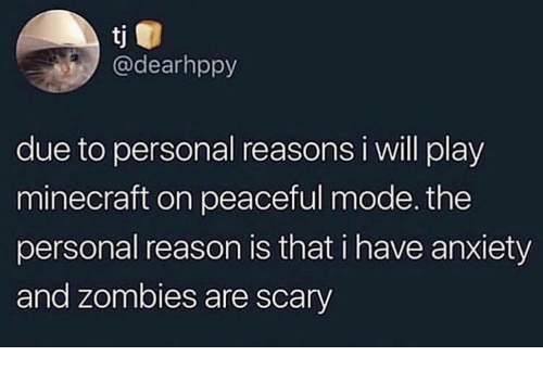 Minecraft, Zombies, and Anxiety: tj  @dearhppy  due to personal reasons i will play  minecraft on peaceful mode. the  personal reason is that i have anxiety  and zombies are scary