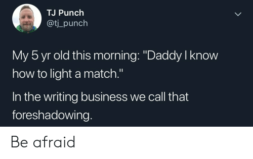 """Business, How To, and Match: TJ Punch  aot  ti_punch  My 5 yr old this morning: """"Daddy I know  how to light a match.""""  In the writing business we call that  foreshadowing. Be afraid"""