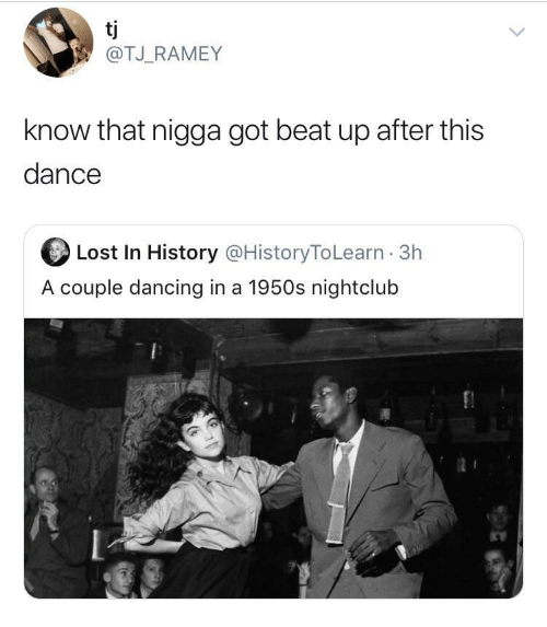 That Nigga: tj  @TJ_RAMEY  know that nigga got beat up after this  dance  Lost In History @HistoryToLearn · 3h  A couple dancing in a 1950s nightclub