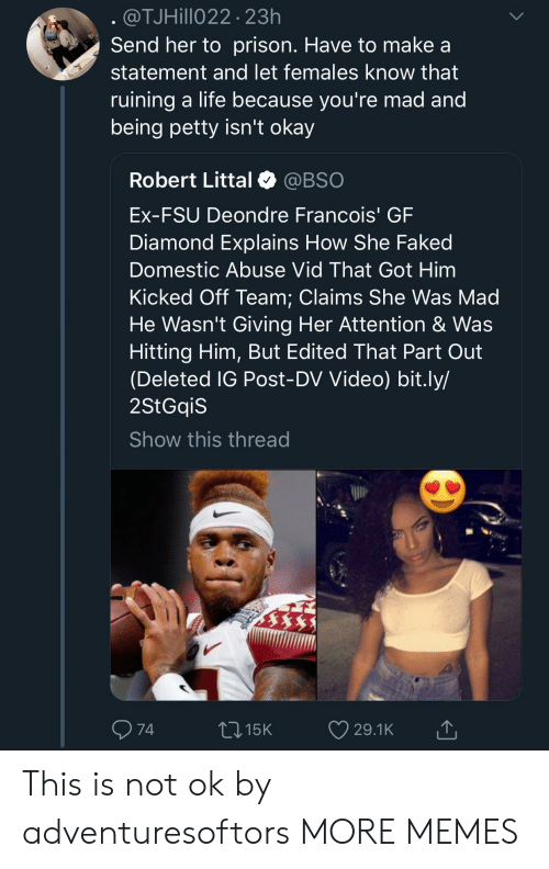 domestic abuse: @TJHillo22 23h  Send her to prison. Have to make a  statement and let females know that  ruining a life because vou're mad and  being petty isn't okay  Robert Littal @BSO  Ex-FSU Deondre Francois' GF  Diamond Explains How She Faked  Domestic Abuse Vid That Got Him  Kicked Off Team: Claims She Was Mad  He Wasn't Giving Her Attention & Was  Hitting Him, But Edited That Part Out  (Deleted IG Post-DV Video) bit.ly/  2StGqiS  Show this thread  74  015K 29.1K This is not ok by adventuresoftors MORE MEMES