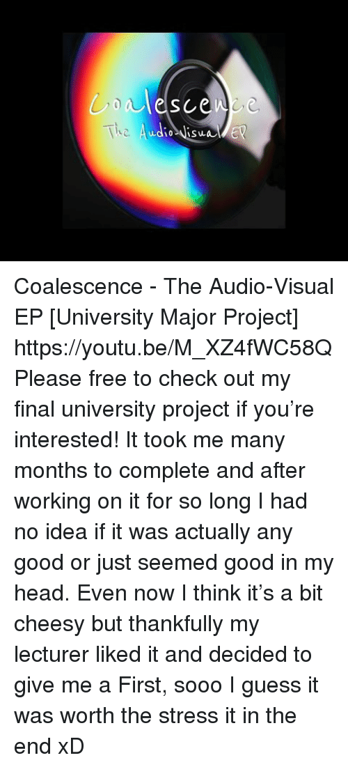 guess.it: Tkc  udio Visa Coalescence - The Audio-Visual EP [University Major Project] https://youtu.be/M_XZ4fWC58Q  Please free to check out my final university project if you're interested! It took me many months to complete and after working on it for so long I had no idea if it was actually any good or just seemed good in my head. Even now I think it's a bit cheesy but thankfully my lecturer liked it and decided to give me a First, sooo I guess it was worth the stress it in the end xD