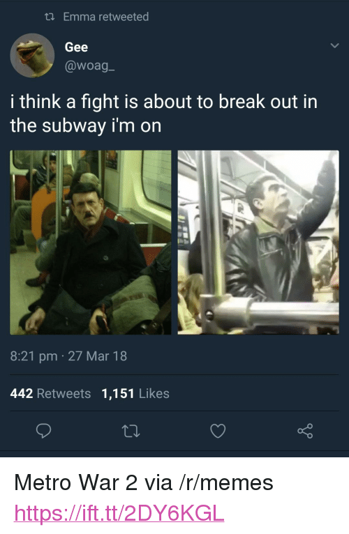 """Memes, Subway, and Break: tl Emma retweeted  Gee  @woag_  i think a fight is about to break out in  the subway i'm on  8:21 pm 27 Mar 18  442 Retweets 1,151 Likes <p>Metro War 2 via /r/memes <a href=""""https://ift.tt/2DY6KGL"""">https://ift.tt/2DY6KGL</a></p>"""
