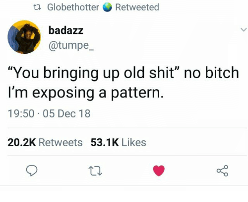 """Old Shit: tl Globethotter Retweeted  badazz  @tumpe  """"You bringing up old shit"""" no bitch  I'm exposing a pattern.  19:50 05 Dec 18  20.2K Retweets 53.1K Likes"""