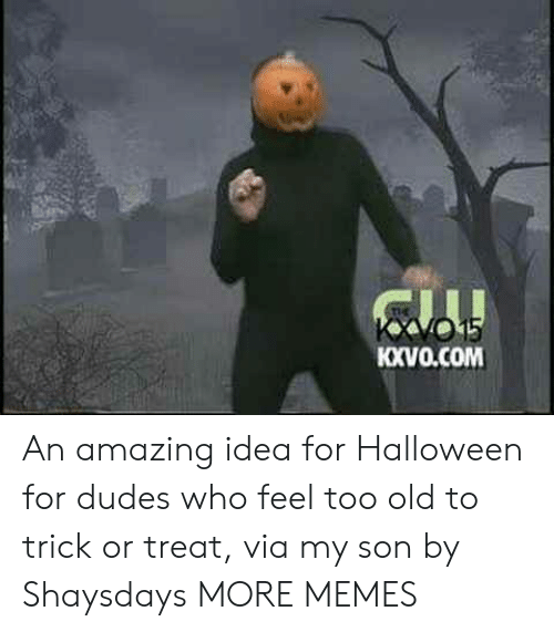 Dank, Halloween, and Memes: tl  KXVO.COM An amazing idea for Halloween for dudes who feel too old to trick or treat, via my son by Shaysdays MORE MEMES