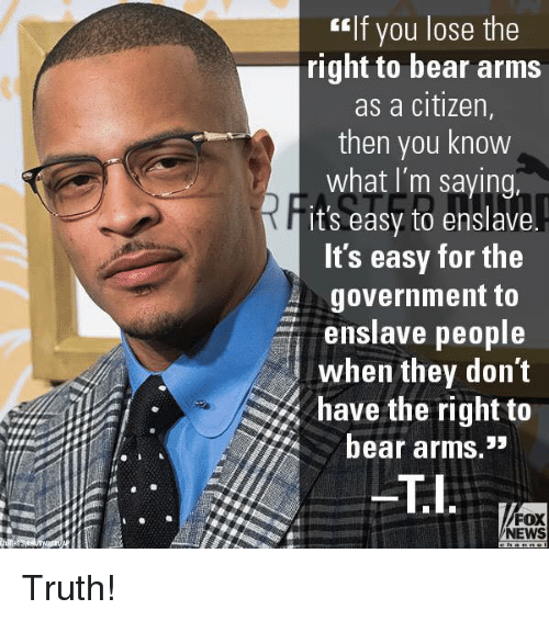 """Memes, News, and Bear: tlf you lose the  right to bear arms  as a citizen,  then you know  what I'm saying,  it's easy to enslave.  ts easy for the  government to  enslave people  when they don't  have the right to  bear arms.""""  FOX  NEWS Truth!"""