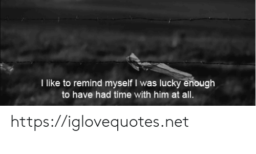 Time, Net, and Him: Tlike to remind myself I was lucky enough  to have had time with him at all. https://iglovequotes.net