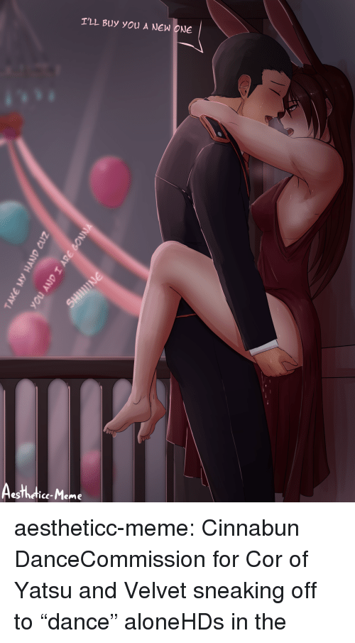 """Meme Tumblr: T'LL Buy you A NEW ONE  esThetice-Meme aestheticc-meme:  Cinnabun DanceCommission for Cor of Yatsu and Velvet sneaking off to""""dance"""" aloneHDs in the"""