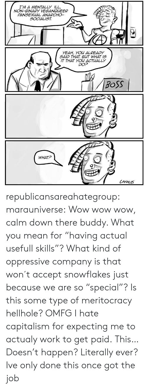 """Dops: T'M A MENTALLY ILL  NON-BINARY VEGANQLIEER  PANSEXLIAL ANARCHO-  SOCIALIST  or  YEAH, YOLU ALREADY  SAID THAT, BUT WHAT IS  IT THAT YO凵ACTUALLY  DOP  BoSS  WHATP  CANALES republicansareahategroup:  marauniverse:  Wow wow wow, calm down there buddy. What you mean for""""having actual usefull skills""""? What kind of oppressive company is that won´t accept snowflakes just because we are so """"special""""? Is this some type of meritocracy hellhole? OMFG I hate capitalism for expecting me to actualy work to get paid.  This… Doesn't happen? Literally ever?  Ive only done this once  got the job"""