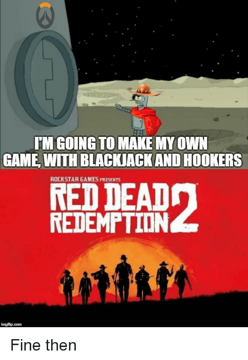Game, Games, and Red: TM GOING TO MAKE MY OWN  GAME WITH BLACKJACK AND HOOKERS  ROCKSTAR GAMES PRESENTS  RED DEADn  REDEMPTION Fine then