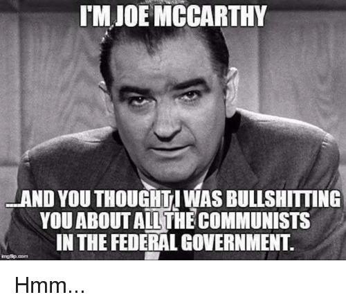 Memes, Government, and 🤖: TM JOE MCCARTHY  AND YOU THOUGHTI WAS BULLSHITTING  YOUABOUT AILTHECOMMUNISTS  IN THE FEDERAL GOVERNMENT. Hmm...