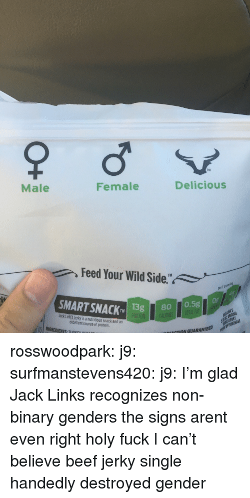 beef jerky: TM  Male  Female  Delicious  Feed Your Wild Side.  1 0t  SMART SNACK 1  TMISg80 0.5g  Jack Link's Jerky is a nutritious snack and an  excellent source of protein  ut-10 | INGREDIENTS, TIIRKEV ppr  ACTION GUARANTEED rosswoodpark: j9:  surfmanstevens420:  j9:  I'm glad Jack Links recognizes non-binary genders  the signs arent even right  holy fuck   I can't believe beef jerky single handedly destroyed gender