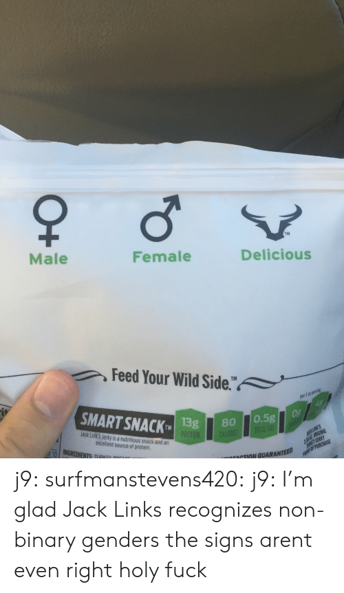 jack links: TM  Male  Female  Delicious  Feed Your Wild Side.  1 0t  SMART SNACK 1  TMISg80 0.5g  Jack Link's Jerky is a nutritious snack and an  excellent source of protein  ut-10   INGREDIENTS, TIIRKEV ppr  ACTION GUARANTEED j9:  surfmanstevens420:  j9:  I'm glad Jack Links recognizes non-binary genders  the signs arent even right  holy fuck