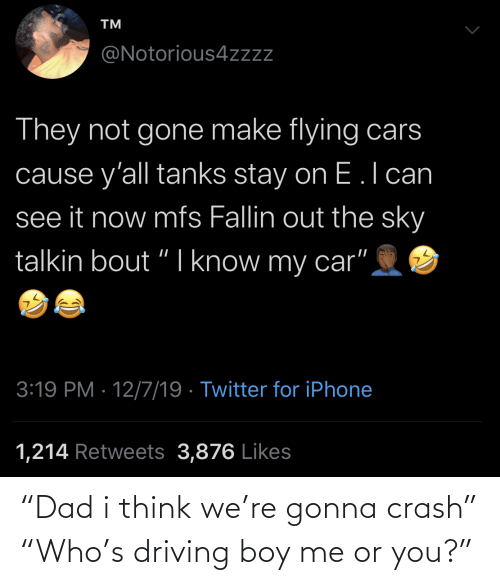 Flying: TM  @Notorious4zzz  They not gone make flying cars  cause y'all tanks stay on E.l can  see it now mfs Fallin out the sky  talkin bout "