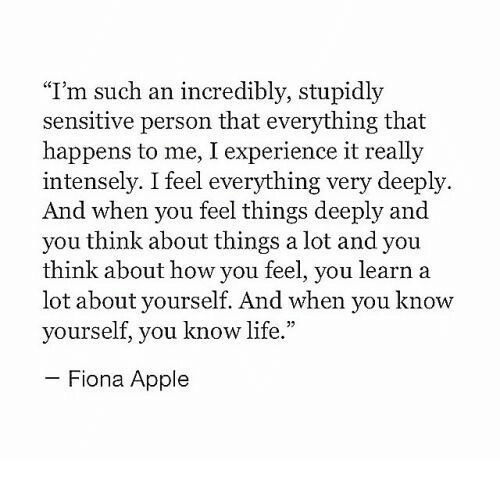 """Know Yourself: """"T'm such an incredibly, stupidly  sensitive person that everything that  happens to me, I experience it really  intensely. I feel everything very deeply.  And when you feel things deeply and  you think about things a lot and you  think about how you feel, you learn a  lot about yourself. And when you know  yourself, you know life.""""  Fiona Apple"""