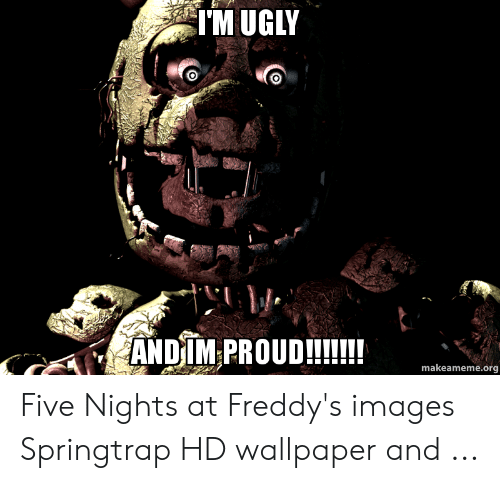 Tm Ugly Andim Proud Makeamemeorg Five Nights At Freddy S