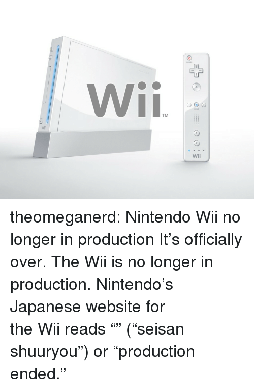"nintendo wii: TM  Wili  Wii theomeganerd:  Nintendo Wii no longer in production It's officially over. The Wii is no longer in production. Nintendo's Japanese website for the Wii reads ""生産終了"" (""seisan shuuryou"") or ""production ended."""
