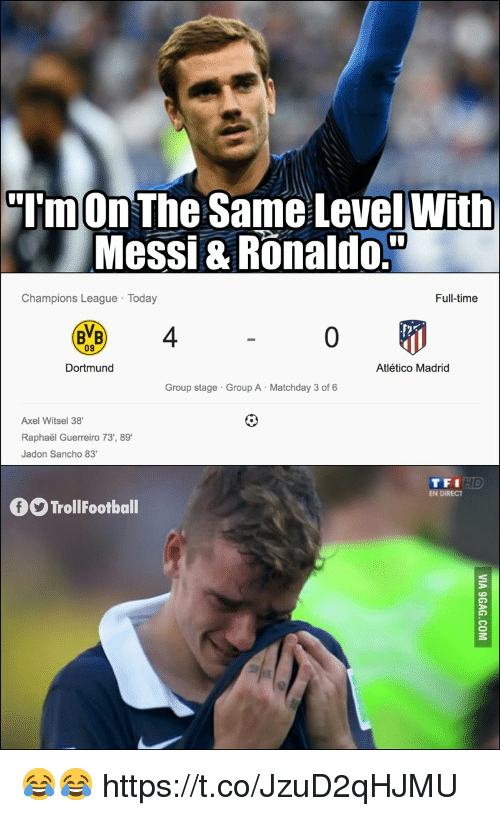 Tfi: TmOn The Same LevelWith  Messi & Ronaldo.  Champions League Today  Full-time  BVB 4  09  Dortmund  Atlético Madrid  Group stage Group A Matchday 3 of 6  Axel Witsel 38  Raphaël Guerreiro 73', 89  Jadon Sancho 83  TFI  EN DIRECT  TrollFootball 😂😂 https://t.co/JzuD2qHJMU