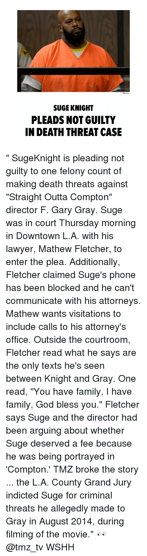 """threating: TMZ com  SUGE KNIGHT  PLEADS NOT GUILTY  IN DEATH THREAT CASE """" SugeKnight is pleading not guilty to one felony count of making death threats against """"Straight Outta Compton"""" director F. Gary Gray. Suge was in court Thursday morning in Downtown L.A. with his lawyer, Mathew Fletcher, to enter the plea. Additionally, Fletcher claimed Suge's phone has been blocked and he can't communicate with his attorneys. Mathew wants visitations to include calls to his attorney's office. Outside the courtroom, Fletcher read what he says are the only texts he's seen between Knight and Gray. One read, """"You have family, I have family, God bless you."""" Fletcher says Suge and the director had been arguing about whether Suge deserved a fee because he was being portrayed in 'Compton.' TMZ broke the story ... the L.A. County Grand Jury indicted Suge for criminal threats he allegedly made to Gray in August 2014, during filming of the movie."""" 👀 @tmz_tv WSHH"""