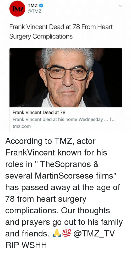 "comming: TMZ  MZ @TMZ  Frank Vincent Dead at 78 From Heart  Surgery Complications  Frank Vincent Dead at 78  Frank Vincent died at his home Wednesday .. T  tmz.com  .. According to TMZ, actor FrankVincent known for his roles in "" TheSopranos & several MartinScorsese films"" has passed away at the age of 78 from heart surgery complications. Our thoughts and prayers go out to his family and friends. 🙏💯 @TMZ_TV RIP WSHH"