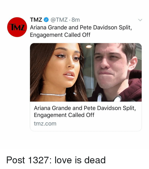 Ariana Grande, Love, and Memes: TMZ@TMZ 8nm  Ariana Grande and Pete Davidson Split,  Engagement Called Off  IMZ  Ariana Grande and Pete Davidson Split,  Engagement Called Off  tmz.com Post 1327: love is dead