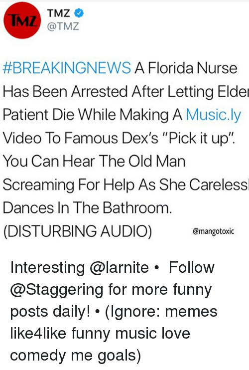 "Funny, Goals, and Love: TMZ  @TMZ  #BREAKINGNEWS A Florida Nurse  Has Been Arrested After Letting Elder  Patient Die While Making A Music.ly  Video To Famous Dex's ""Pick it up""  You Can Hear The Old Man  Screaming For Help As She Carelessl  Dances In The Bathroom  (DISTURBING AUDIO) mangotoxic Interesting @larnite • ➫➫➫ Follow @Staggering for more funny posts daily! • (Ignore: memes like4like funny music love comedy me goals)"