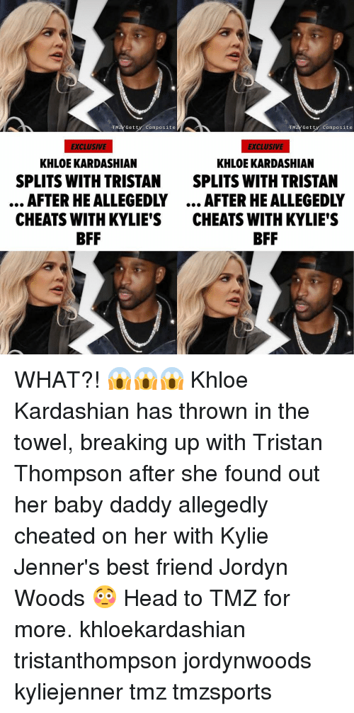 kyliejenner: TMZV Getty Composite  TMZVGetty Composite  EXCLUSIVE  EXCLUSIVE  KHLOE KARDASHIAN  KHLOE KARDASHIAN  SPLITS WITH TRISTAN  SPLITS WITH TRISTAN  AFTER HE ALLEGEDLY... AFTER HE ALLEGEDLY  CHEATS WITH KYLIE'S CHEATS WITH KYLIE'S  BFF WHAT?! 😱😱😱 Khloe Kardashian has thrown in the towel, breaking up with Tristan Thompson after she found out her baby daddy allegedly cheated on her with Kylie Jenner's best friend Jordyn Woods 😳 Head to TMZ for more. khloekardashian tristanthompson jordynwoods kyliejenner tmz tmzsports