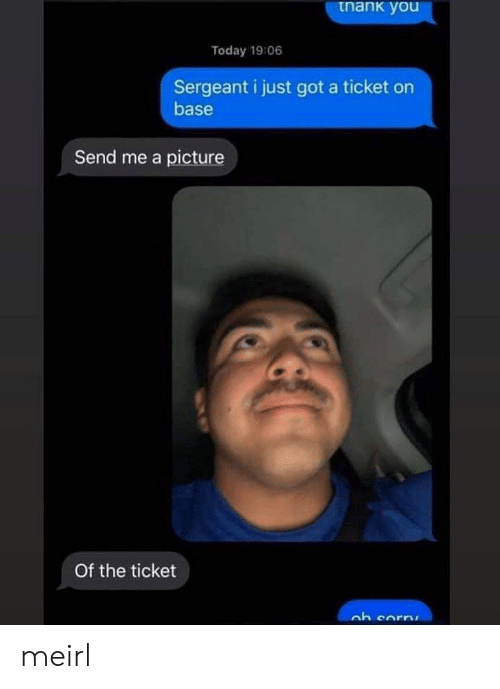 Ticket: tnank you  Today 19:06  Sergeant i just got a ticket on  base  Send me a picture  Of the ticket meirl
