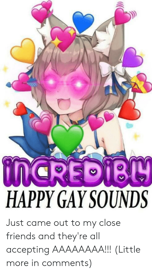 Friends, Happy, and Gay: tnCREDIBY  HAPPY GAY SOUNDS Just came out to my close friends and they're all accepting AAAAAAAA!!! (Little more in comments)