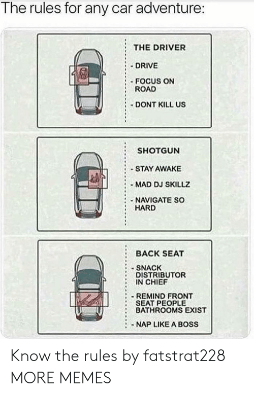 Liked A: Tne rules for any car adventure:  THE DRIVER  :.DRIVE  FOCUS ON  ROAD  DONT KILL US  SHOTGUN  STAY AWAKE  MAD DJ SKILLZ  NAVIGATE SO  HARD  BACK SEAT  SNACK  DISTRIBUTOR  IN CHIEF  REMIND FRONT  SEAT PEOPLE  BATHROOMS EXIST  -NAP LIKE A BOSS Know the rules by fatstrat228 MORE MEMES