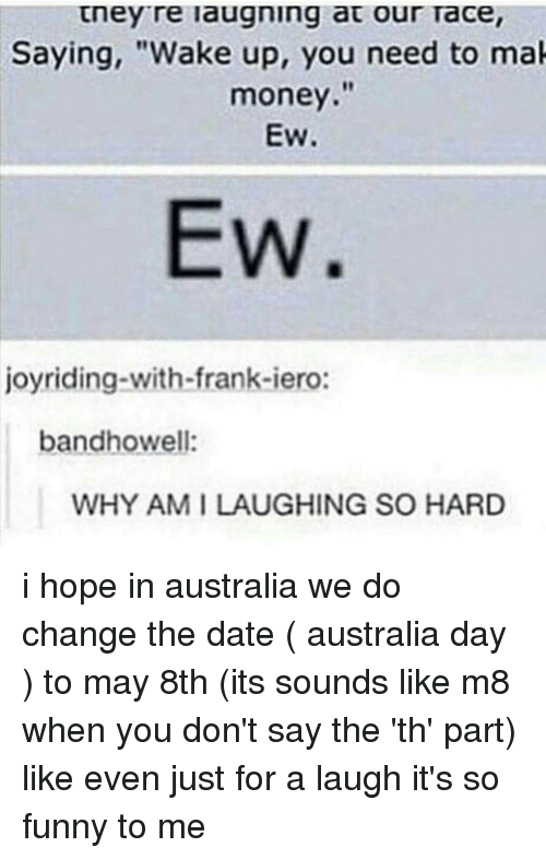 "Taced: tney re laugning at our Tace,  Saying, ""Wake up, you need to mak  money.""  EW.  EW  joyriding-with-frank-iero:  bandhowell:  WHY AM I LAUGHING SO HARD i hope in australia we do change the date ( australia day ) to may 8th (its sounds like m8 when you don't say the 'th' part) like even just for a laugh it's so funny to me"