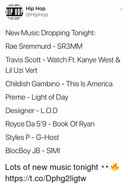 America, Childish Gambino, and Kanye: tNTAL ADVIS  IP HO  Hip Hop  @HipHop  OLICIT CONT  New Music Dropping Tonight:  Rae Sremmurd - SR3MM  Travis Scott - Watch Ft. Kanye West &  Lil Uzi Vert  Childish Gambino - This ls America  Preme - Light of Day  Designer - LO.D  Royce Da 5'9 - Book Of Ryan  Styles P- G-Host  BlocBoy JB - SIMI Lots of new music tonight 👀🔥 https://t.co/Dphg2ligtw