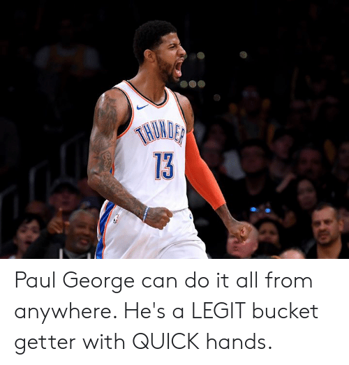 getter: TNUMDER  13 Paul George can do it all from anywhere. He's a LEGIT bucket getter with QUICK hands.