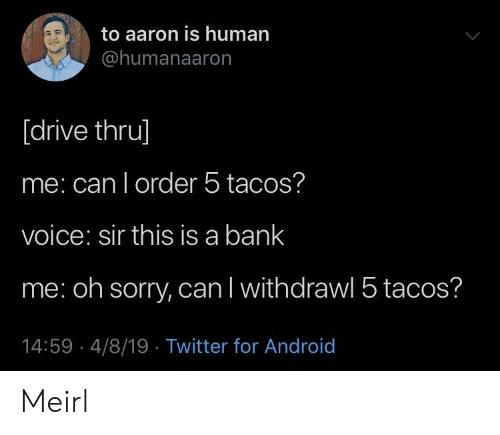 Android, Sorry, and Twitter: to aaron is human  @humanaaron  [drive thru]  me: can l order 5 tacos?  voice: sir this is a bank  me: oh sorry, can l withdrawl 5 tacos?  14:59 4/8/19 Twitter for Android Meirl