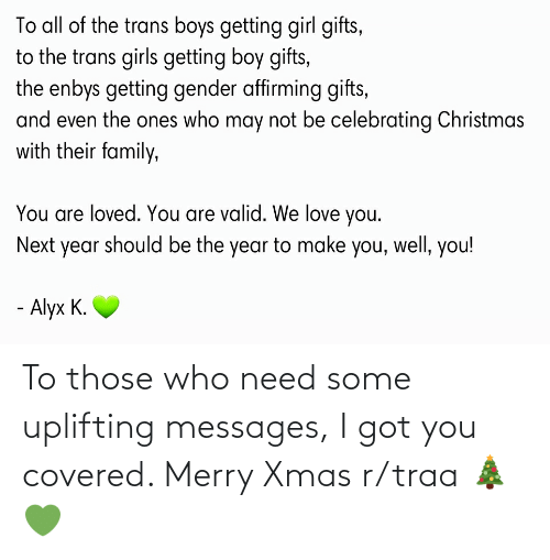 Girls Getting: To all of the trans boys getting girl gifts,  to the trans girls getting boy gifts,  the enbys getting gender affirming gifts,  and even the ones who may not be celebrating Christmas  with their family,  You are loved. You are valid. We love you.  Next year should be the year to make you, well, you!  - Alyx K. To those who need some uplifting messages, I got you covered. Merry Xmas r/traa 🎄 💚