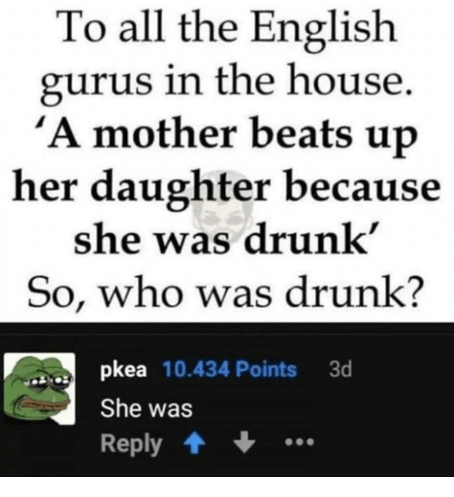 Drunk, Memes, and Beats: To all the English  gurus in the house  A mother beats up  her daughter because  she was drunk  So, who was drunk?  pkea 10.434 Points 3d  She was  Reply .