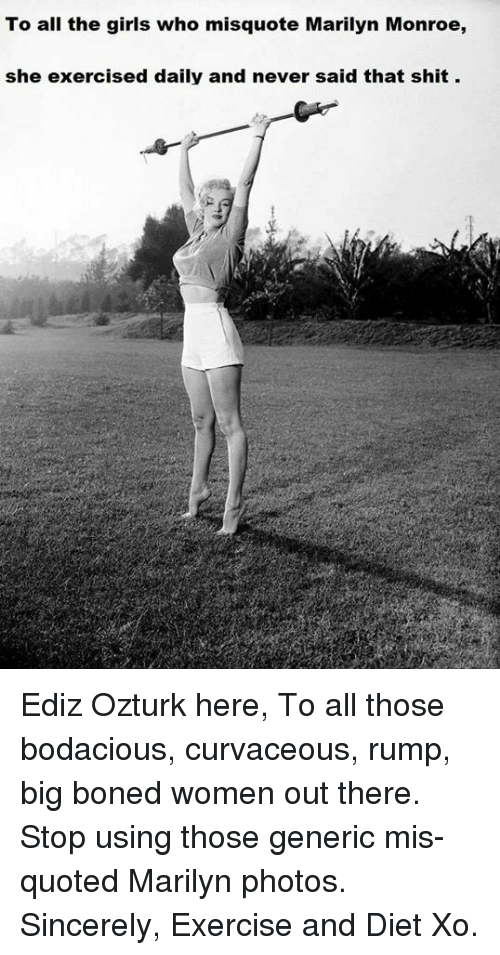 Misquote: To all the girls who misquote Marilyn Monroe,  she exercised daily and never said that shit. Ediz Ozturk here,