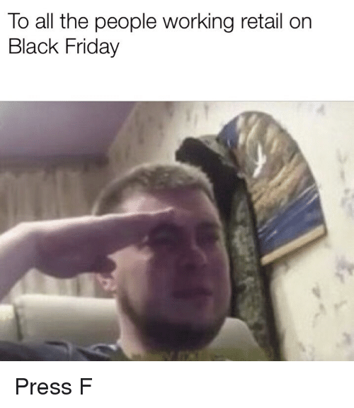 Black Friday, Friday, and Black: To all the people working retail on  Black Friday Press F