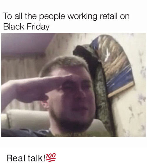 Black Friday, Friday, and Black: To all the people working retail on  Black Friday Real talk!💯