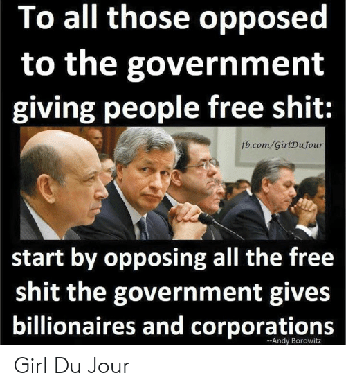 fb.com: To all those opposed  to the government  giving people free shit:  fb.com/GirlDuJour  start by opposing all the free  shit the government gives  billionaires and corporations  -Andy Borowitz Girl Du Jour