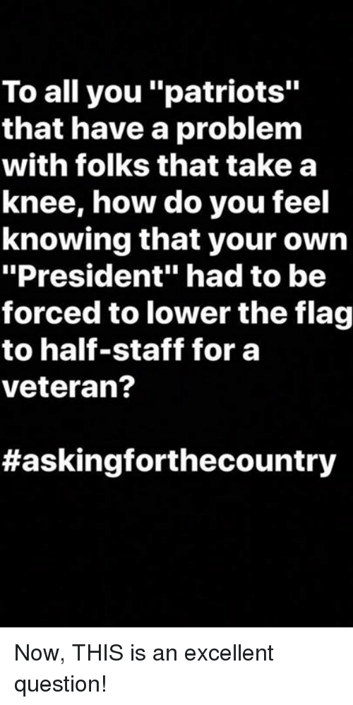 """Patriotic, How, and President: To all you """"patriots""""  that have a problem  with folks that take a  knee, how do you feel  knowing that your own  """"President"""" had to be  forced to lower the flag  to half-staff for a  veteran?  Now, THIS is an excellent question!"""