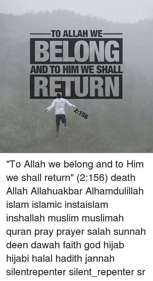 "God, Memes, and Muslim: TO ALLAH WE_  BELONG  RETURN  AND TO HIM WE SHALL  SR ""To Allah we belong and to Him we shall return"" (2:156) death Allah Allahuakbar Alhamdulillah islam islamic instaislam inshallah muslim muslimah quran pray prayer salah sunnah deen dawah faith god hijab hijabi halal hadith jannah silentrepenter silent_repenter sr"