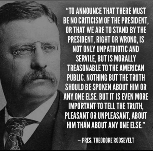 """American, Criticism, and Truth: """"TO ANNOUNCE THAT THERE MUST  BE NO CRITICISM OF THE PRESIDENT,  OR THAT WE ARE TO STAND BY THE  PRESIDENT, RIGHT OR WRONG, IS  NOT ONLY UNPATRIOTIC AND  SERVILE, BUT IS MORALLY  TREASONABLE TO THE AMERICAN  PUBLIC. NOTHING BUT THE TRUTH  SHOULD BE SPOKEN ABOUT HIM OR  ANY ONE ELSE. BUTIT IS EVEN MORE  IMPORTANT TO TELL THE TRUTH,  PLEASANT OR UNPLEASANT, ABOUT  HIM THAN ABOUT ANY ONE ELSE.  -PRES. THEODORE ROOSEVELT"""