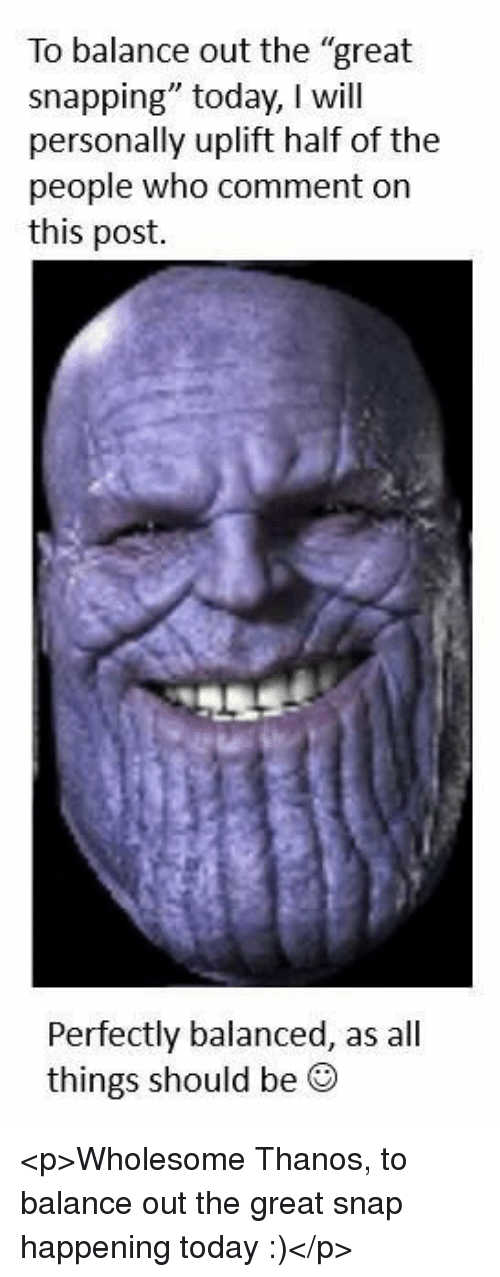"""Today, Wholesome, and Thanos: To balance out the """"great  snapping"""" today, I will  personally uplift half of the  people who comment on  this post.  Perfectly balanced, as all  things should be ® <p>Wholesome Thanos, to balance out the great snap happening today :)</p>"""