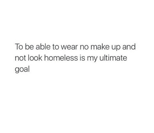 Homeless, Goal, and Make: To be able to wear no make up and  not look homeless is my ultimate  goal