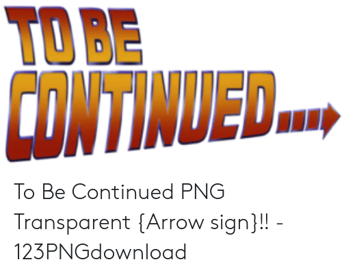 To Be Continded To Be Continued Png Transparent Arrow Sign