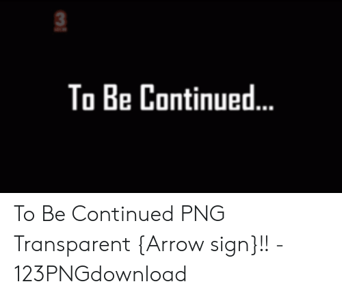 To Be Continued To Be Continued Png Transparent Arrow Sign