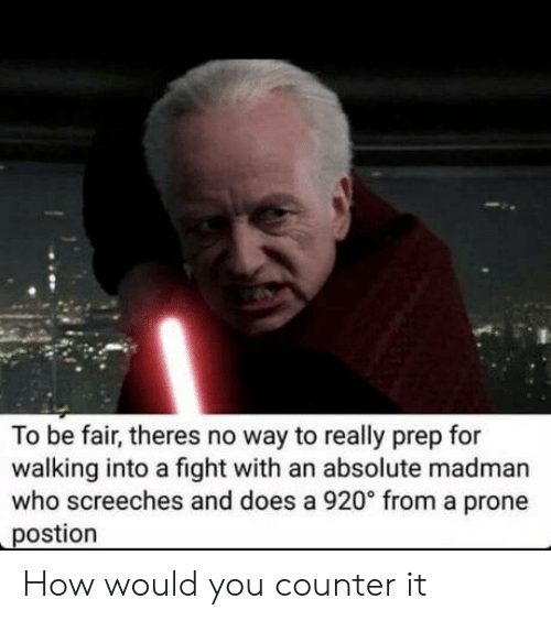 Prone: To be fair, theres no way to really prep for  walking into a fight with an absolute madman  who screeches and does a 920° from a prone  postion How would you counter it