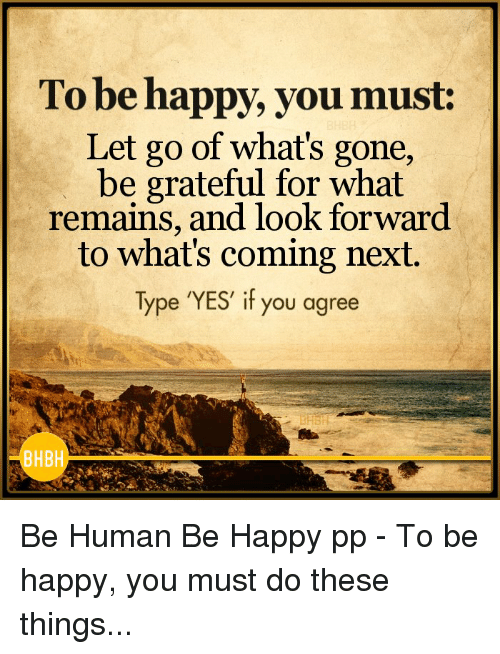 Memes, Happy, and Be Happy: To be happy, you must:  Let go of what's gone,  be grateful for what  remains, and look forward  to what's coming next.  Type YES if you agree  BHBH Be Human Be Happy pp - To be happy, you must do these things...