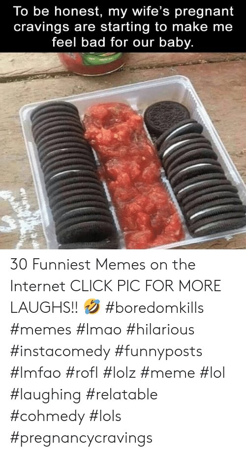 Bad, Click, and Internet: To be honest, my wife's pregnant  cravings are starting to make me  feel bad for our baby. 30 Funniest Memes on the Internet CLICK PIC FOR MORE LAUGHS!! 🤣 #boredomkills #memes #lmao #hilarious #instacomedy #funnyposts #lmfao #rofl #lolz #meme #lol #laughing #relatable #cohmedy #lols #pregnancycravings